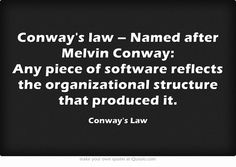 Conway's law – Named after Melvin Conway: Any piece of software reflects the organizational structure that produced it.