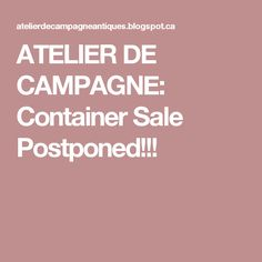 ATELIER DE CAMPAGNE: Container Sale Postponed!!!
