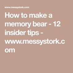 How to make a memory bear - 12 insider tips - www.messystork.com