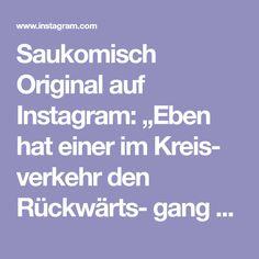 """Saukomisch Original auf Instagram: """"Eben hat einer im Kreis- verkehr den Rückwärts- gang eingelegt, weil er seine Ausfahrt verpasst hat. Ich glaube, jetzt hab' ich echt alles…"""" Instagram, Faith"""