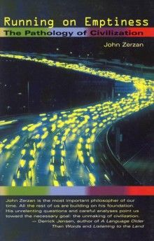 RUNNING ON EMPTINESS  The Pathology of Civilization  John Zerzan, Introduction by Theresa Kintz-John Zerzan, anarcho-primitivist philosopher, ideological friend to Ted Kaczynski, and mentor to the anti-Globalist anarchists who set the world aflame in Seattle and Europe, is back with Running on Emptiness: The Pathology of Civilization.