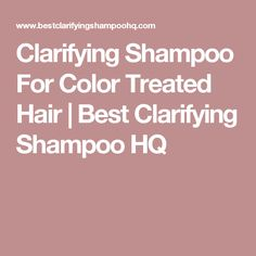 Clarifying Shampoo For Color Treated Hair | Best Clarifying Shampoo HQ
