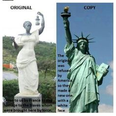 The first Statue of Liberty given to the US by France was a Black woman that the US turned down so France replaced that one with the version currently in New York harbor. This Black Lady Liberty also made by France is found on the Island of St. Martin.