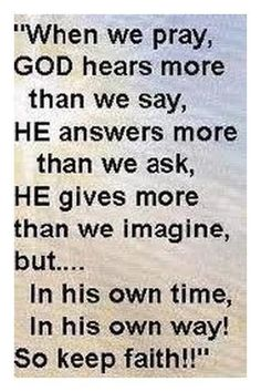 """""""When we pray, GOD hears more than we say, HE answers more than we ask, HE gives…"""