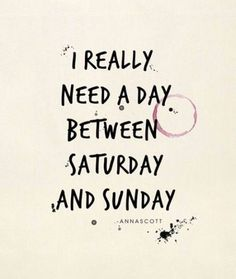 I really need a day between saturday and sunday funny quotes quote funny quotes sunday saturday