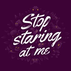 Stop Staring At Me #Typography #Inspiration