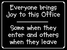 Everyone brings Joy to this Office - Some when they enter and others when they leave