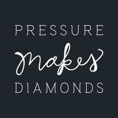"""Pressure makes diamonds"""