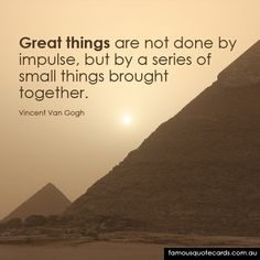#Quote great things are not done by impulse, but by a series of small things brought together