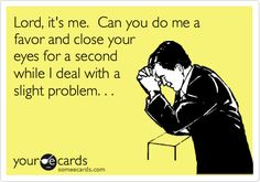 Lord, it's me. Can you do me a favor and close your eyes for a second while I deal with a slight problem. . .