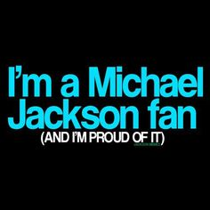 I'm a Michael Jackson fan (AND I'M PROUD OF IT!!!) So true!