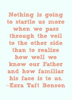 """Nothing is going to startle us more when we pass through the veil to the other side than to realize how well we know our Father and how familiar his face is to us."" (""Jesus Christ—Gifts and Expectations,"" in Speeches of the Year, 1974, Provo: Brigham Young University Press, 1975, p. 313.)"