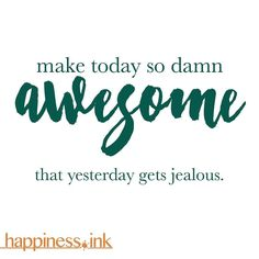 Make today so damn #awesome that yesterday gets jealous.  #happinessink #happiness