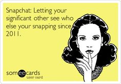 Snapchat: Letting your significant other see who else your snapping since 2011.