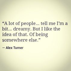 """Of being somewhere else."" Another Alex Turner quote because he's so unbelievable."
