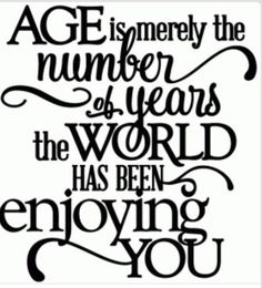 "On what age REALLY means. ""Age is merely the number of years the world has been enjoying you."" — Unknown"
