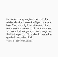 """""""It's better to stay single or step out of a relationship that doesn't fulfill you on every level. Yes, you might miss them and the memories you created, but once you meet someone that just gets you and brings out the best in you, you'll be able to create the greatest memories of all."""" —@VexKing"""