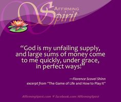 """""""God is my unfailng supply and large sums of money come to me quickly, under grace, in perfect ways!""""  —Florence Scovel Shinn  excerpt from """"The Game of Life and How to Play It""""   If you haven't read this book, it is in the public domain, so you can listen to the audio book via Librivox: https://archive.org/details/game_of_life_0911_librivox"""