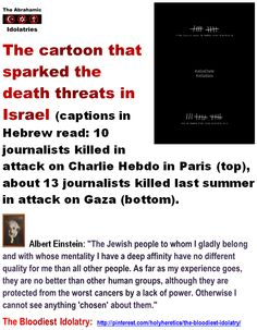 """""""Chosen People"""" Idolatry: The cartoon that sparked the death threats in Israel.  http://www.pinterest.com/pin/540924605218910930/ Albert Einstein: """"The Jewish people to whom I gladly belong and with whose mentality I have a deep affinity have no different quality for me than all other people. As far as my experience goes, they are no better than other human groups, although they are protected from the worst cancers by a lack of power. Otherwise I cannot see anything 'chosen' about them."""""""