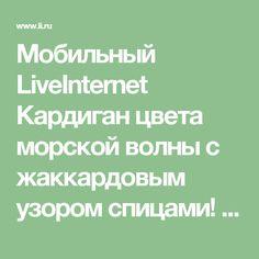 Мобильный LiveInternet Кардиган цвета морской волны с жаккардовым узором спицами! | ИНТЕРЕСНЫЙ_БЛОГ_ЛесякаРу - ИНТЕРЕСНЫЙ БЛОГ Лесяка.Ру |