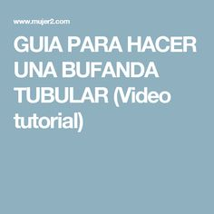 GUIA PARA HACER UNA BUFANDA TUBULAR (Video tutorial)