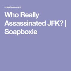 Who Really Assassinated JFK? | Soapboxie