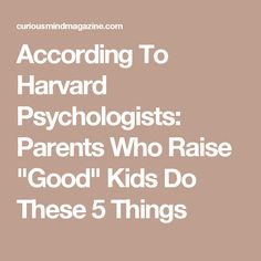 "According To Harvard Psychologists: Parents Who Raise ""Good"" Kids Do These 5 Things"