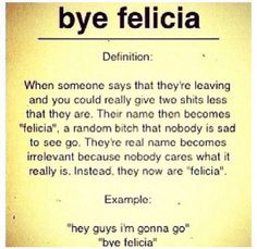 BYE FELICIA I fucking love this