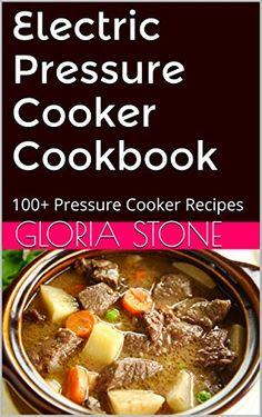 Electric Pressure Cooker Cookbook: 100+ Pressure Cooker Recipes for Fast Food - 2015 Edition by Gloria Stone