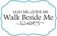 LEAD ME, GUIDE ME, WALK BESIDE ME.
