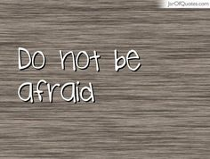 Do not be afraid  #quotes #love #sayings #inspirational #motivational #words #quoteoftheday #positive