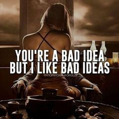 You're a bad idea, but I like bad ideas.