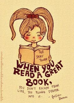 When you read a great book, you don't escape from life, you plunge deeper into it