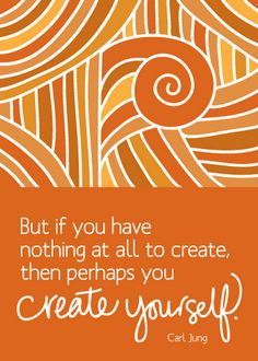"""But if you have nothing at all to create then perhaps you create yourself"". Carl Jung"