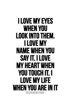 """I love my eyes when you look into them. I love my name when you say it.I love my heart when you touch it. I love my life when you are in it."""