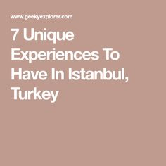 7 Unique Experiences To Have In Istanbul, Turkey