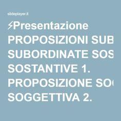 ⚡Presentazione PROPOSIZIONI SUBORDINATE SOSTANTIVE 1. PROPOSIZIONE SOGGETTIVA 2. PROPOSIZIONE OGGETTIVA 3. PROPOSIZIONE DICHIARATIVA 4. INTEROOGATIVA INDIRETTA.