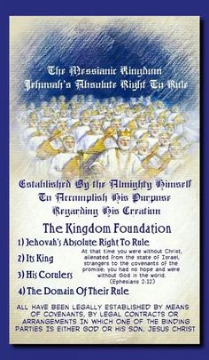 The Messianic Kingdom  Jehovah's Absolute Right To Rule // Established By the Almighty Himself To  Accomplish His Purpose Regarding His Creation //  The Kingdom Foundation  1)Jehovah's Absolute Right To Rule  2) Its King  3) His Corulers  4) The Domain Of Their Rule // All Have Been Legally Established By Means  Of Covenants, By Legal Contracts Or  Arrangements In Which One Of The Binding  Parties Is Either God Or His Son, Jesus Christ //   At that time you were without Christ,  alienated…