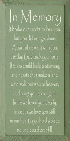 In Memory - It broke our hearts to lose you, but you did not go alone. A part of us went with you, the day God took you home. If tears could build a stairway, and heartaches make a lane, we would walk our way to heaven, and bring you back again. In l