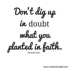 """Don't dig up in doubt what you planted in faith."" Elisabeth Elliot"