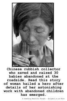 Get Inspired: Lou-Xiaoying found and raised more than 30 abandoned Chinese babies from the streets of Jinhua, in the eastern Zhejiang province where she managed to make a living by recycling rubbish. http://www.dailymail.co.uk/news/article-2181017/Lou-Xiaoying-Story-Chinese-woman-saved-30-abandoned-babies-dumped-street-trash.html