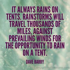This is just true. Rainy camping tips: http://www.campingblogger.net/camping/camping-in-the-rain.html Wikihow to camp in the rain: http://www.wikihow.com/Camp-in-the-Rain