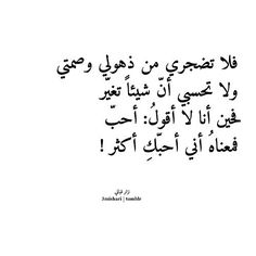 So don't be bothered by my stupor & silence, and don't think that something has changed...for when I don't say: I Love you, it means I love you even more! ...Nizar Qabbani