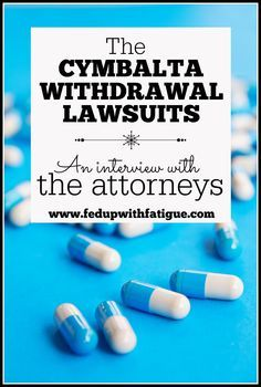 More than 200 former Cymbalta users are suing Eli Lilly & Company, claiming the drugmaker wasn't forthcoming about Cymbalta's withdrawal symptoms. Read what the attorneys representing the patients have to say about their cases. http://fedupwithfatigue.com/?p=849