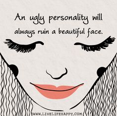 An ugly personality will always ruin a beautiful face..... remember that....