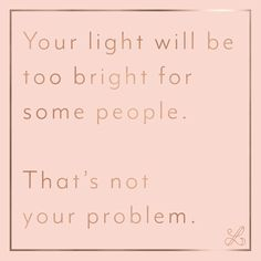 Your light will be too bright for some people. That's not your problem. Cute Quotes, Words Quotes, Great Quotes, Wise Words, Quotes To Live By, Funny Quotes, Sayings, Positive Quotes, Motivational Quotes