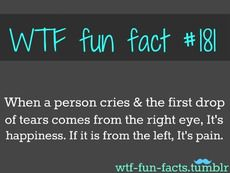 When a person cries & the first drop of tears comes from the right eye, It's happiness, If it is from the left, It's pain
