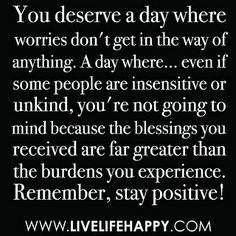 """""""You deserve a day where worries don't get in the way of anything. A day where... even if some people are insensitive or unkind, you're not going to mind because the blessings you received are far greater than the burdens you experience. Remember, stay po by deeplifequotes, via Flickr"""