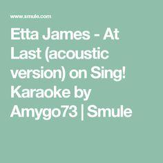 Etta James - At Last (acoustic version) on Sing! Karaoke by Amygo73 | Smule