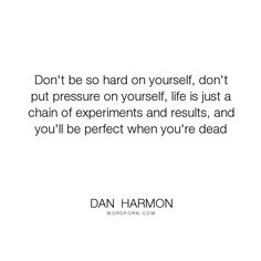 "Dan  Harmon - ""Don't be so hard on yourself, don't put pressure on yourself, life is just a chain..."". life, death, perfection, community, dead, perfect"
